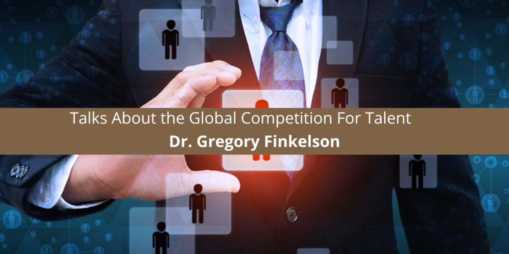 Dr. Gregory Finkelson Talks About the Global Competition For Talent
