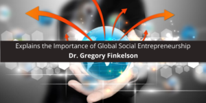 Dr. Gregory Finkelson Explains the Importance of Global Entrepreneurship