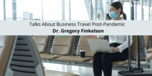 Dr. Gregory Finkelson Talks About Business Travel Post-Pandemic